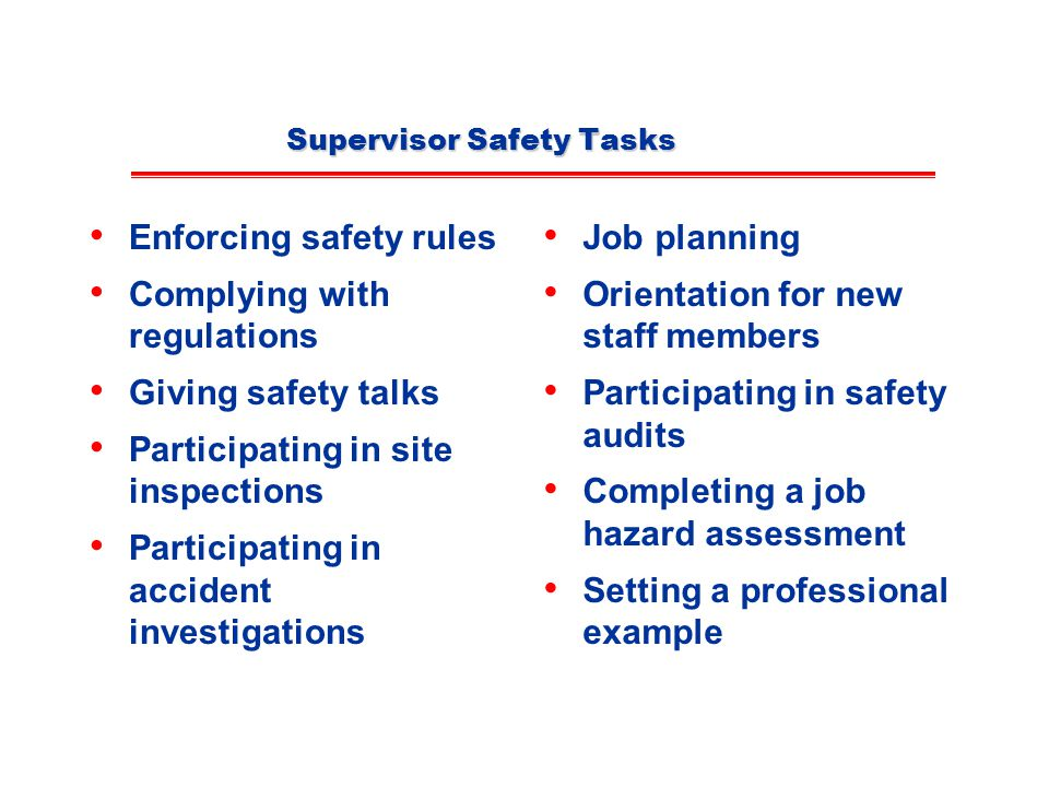 Supervisor Safety Tasks Enforcing safety rules Complying with regulations Giving safety talks Participating in site inspections Participating in accident investigations Job planning Orientation for new staff members Participating in safety audits Completing a job hazard assessment Setting a professional example