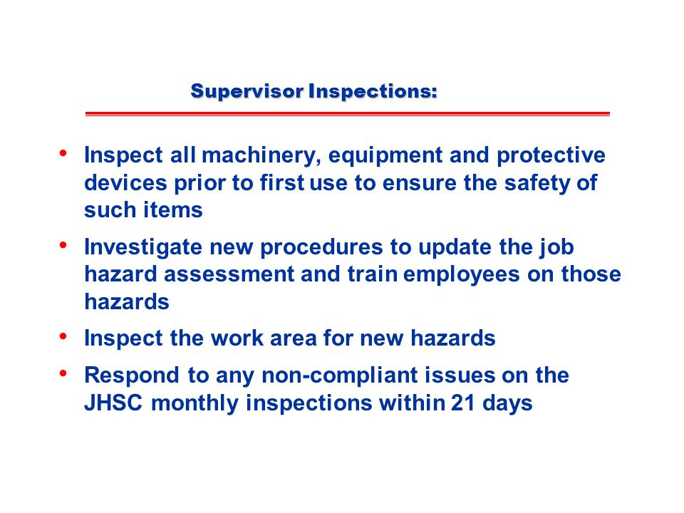 Supervisor Inspections: Inspect all machinery, equipment and protective devices prior to first use to ensure the safety of such items Investigate new procedures to update the job hazard assessment and train employees on those hazards Inspect the work area for new hazards Respond to any non-compliant issues on the JHSC monthly inspections within 21 days