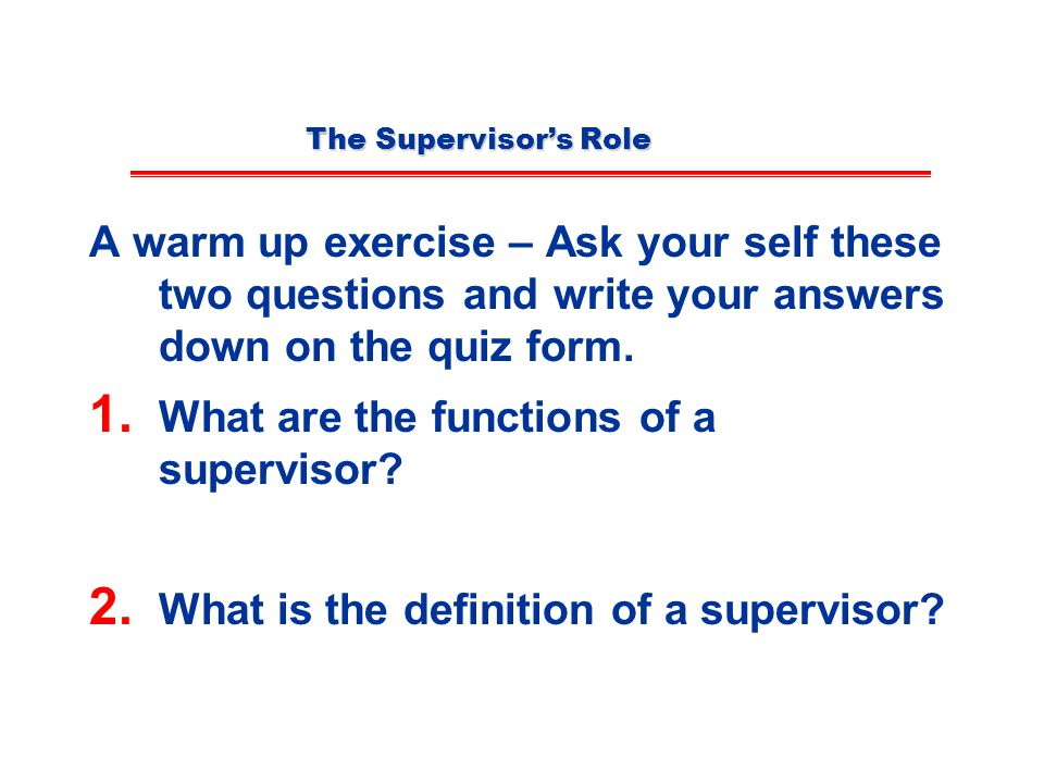 The Supervisor's Role A warm up exercise – Ask your self these two questions and write your answers down on the quiz form.