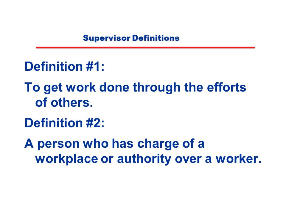 Supervisor Definitions Definition #1: To get work done through the efforts of others.