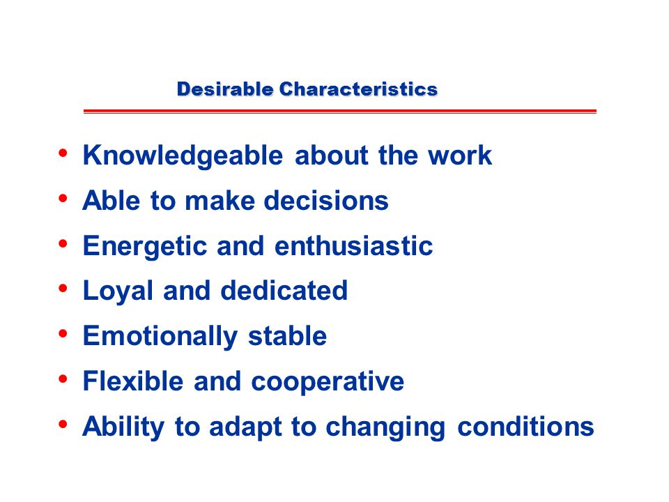 Desirable Characteristics Knowledgeable about the work Able to make decisions Energetic and enthusiastic Loyal and dedicated Emotionally stable Flexible and cooperative Ability to adapt to changing conditions