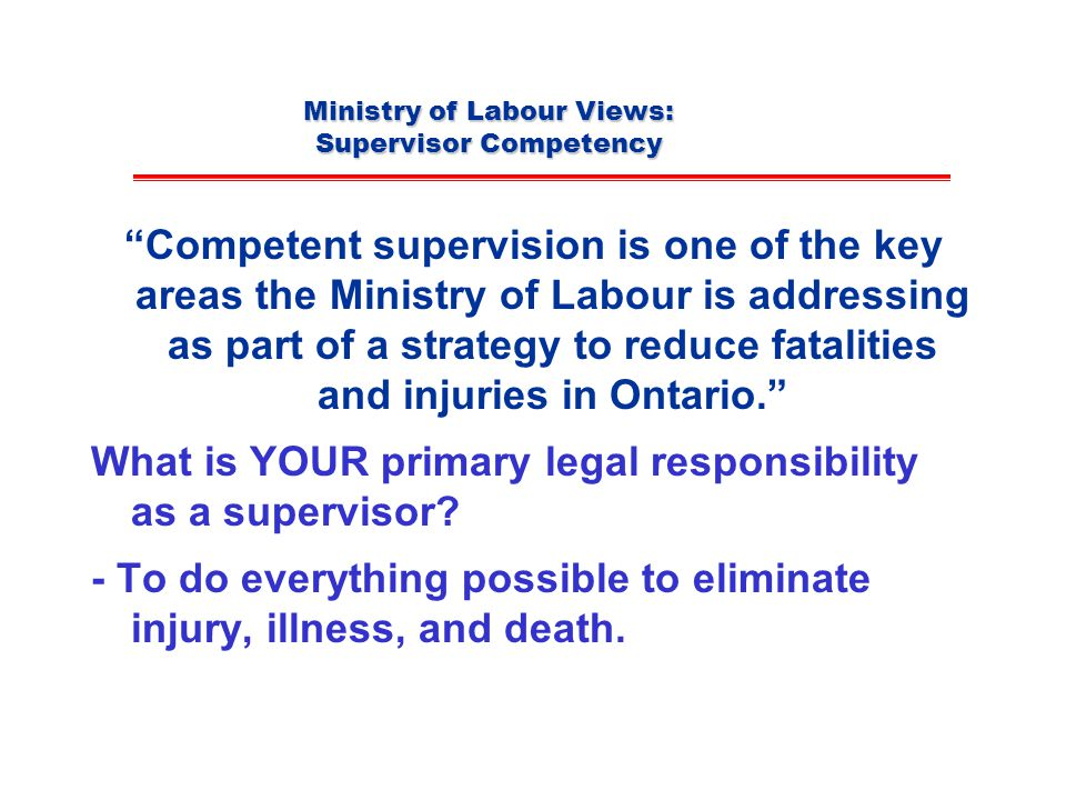 Ministry of Labour Views: Supervisor Competency Competent supervision is one of the key areas the Ministry of Labour is addressing as part of a strategy to reduce fatalities and injuries in Ontario. What is YOUR primary legal responsibility as a supervisor.