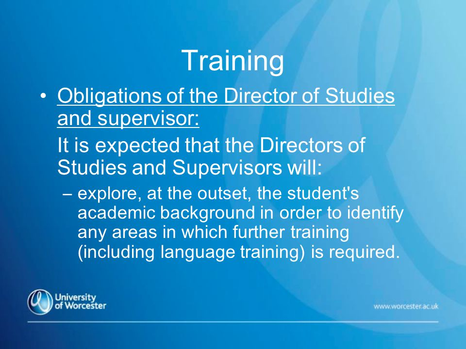 Training Obligations of the Director of Studies and supervisor: It is expected that the Directors of Studies and Supervisors will: –explore, at the outset, the student s academic background in order to identify any areas in which further training (including language training) is required.