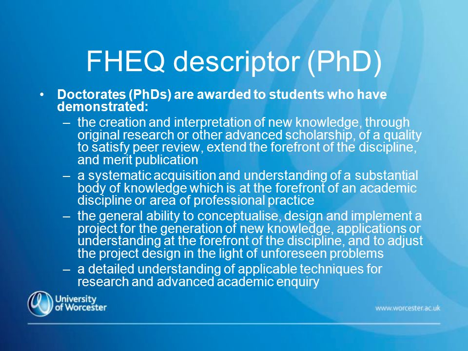 FHEQ descriptor (PhD) Doctorates (PhDs) are awarded to students who have demonstrated: –the creation and interpretation of new knowledge, through original research or other advanced scholarship, of a quality to satisfy peer review, extend the forefront of the discipline, and merit publication –a systematic acquisition and understanding of a substantial body of knowledge which is at the forefront of an academic discipline or area of professional practice –the general ability to conceptualise, design and implement a project for the generation of new knowledge, applications or understanding at the forefront of the discipline, and to adjust the project design in the light of unforeseen problems –a detailed understanding of applicable techniques for research and advanced academic enquiry