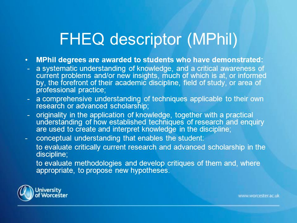 FHEQ descriptor (MPhil) MPhil degrees are awarded to students who have demonstrated: - a systematic understanding of knowledge, and a critical awareness of current problems and/or new insights, much of which is at, or informed by, the forefront of their academic discipline, field of study, or area of professional practice; - a comprehensive understanding of techniques applicable to their own research or advanced scholarship; - originality in the application of knowledge, together with a practical understanding of how established techniques of research and enquiry are used to create and interpret knowledge in the discipline; - conceptual understanding that enables the student: to evaluate critically current research and advanced scholarship in the discipline; to evaluate methodologies and develop critiques of them and, where appropriate, to propose new hypotheses.