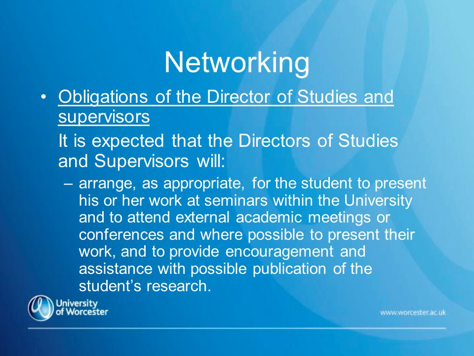 Networking Obligations of the Director of Studies and supervisors It is expected that the Directors of Studies and Supervisors will: –arrange, as appropriate, for the student to present his or her work at seminars within the University and to attend external academic meetings or conferences and where possible to present their work, and to provide encouragement and assistance with possible publication of the student's research.