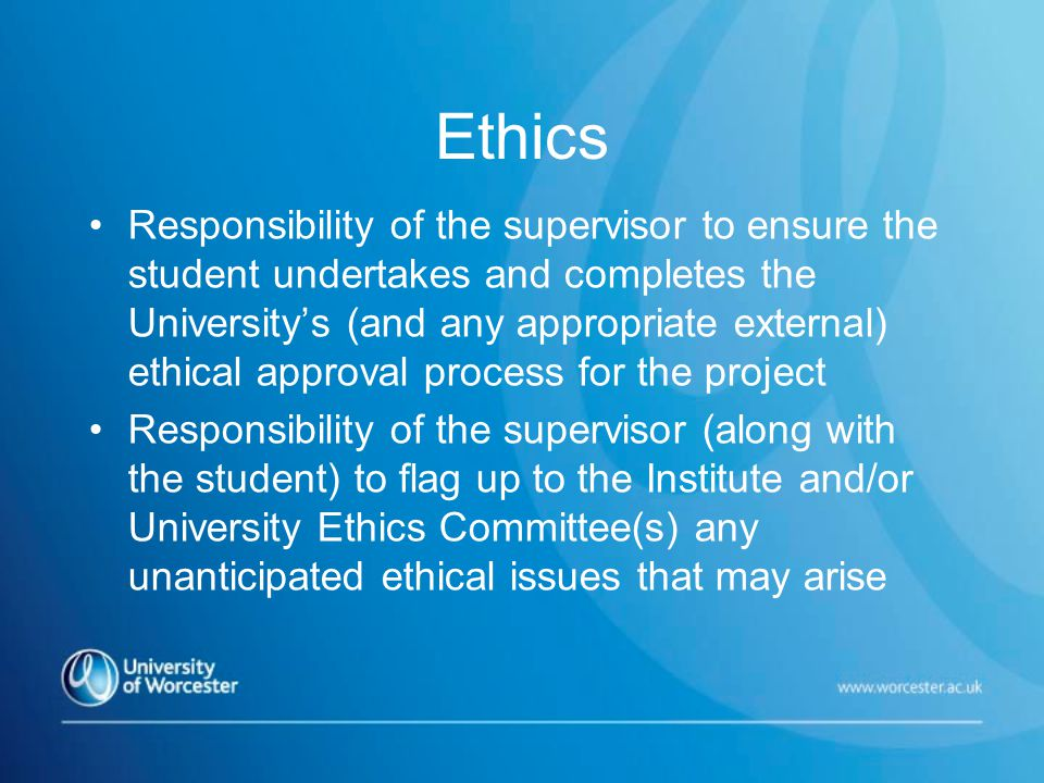 Ethics Responsibility of the supervisor to ensure the student undertakes and completes the University's (and any appropriate external) ethical approval process for the project Responsibility of the supervisor (along with the student) to flag up to the Institute and/or University Ethics Committee(s) any unanticipated ethical issues that may arise