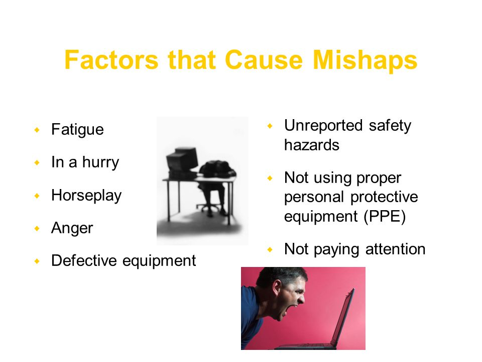  Fatigue  In a hurry  Horseplay  Anger  Defective equipment  Unreported safety hazards  Not using proper personal protective equipment (PPE)  Not paying attention Factors that Cause Mishaps