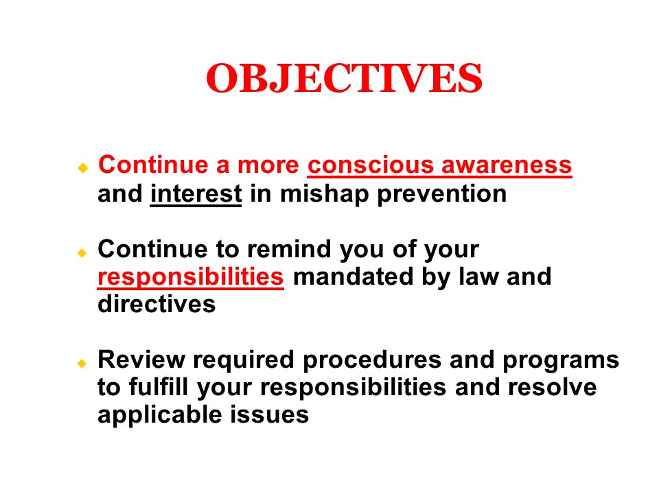  Continue a more conscious awareness and interest in mishap prevention  Continue to remind you of your responsibilities mandated by law and directives  Review required procedures and programs to fulfill your responsibilities and resolve applicable issues OBJECTIVES