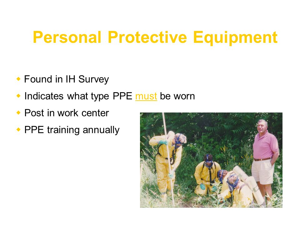  Found in IH Survey  Indicates what type PPE must be worn  Post in work center  PPE training annually Personal Protective Equipment