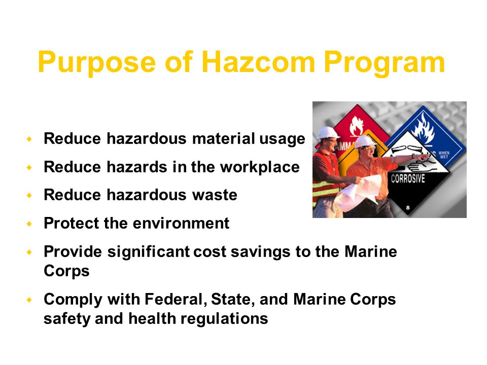  Reduce hazardous material usage  Reduce hazards in the workplace  Reduce hazardous waste  Protect the environment  Provide significant cost savings to the Marine Corps  Comply with Federal, State, and Marine Corps safety and health regulations Purpose of Hazcom Program
