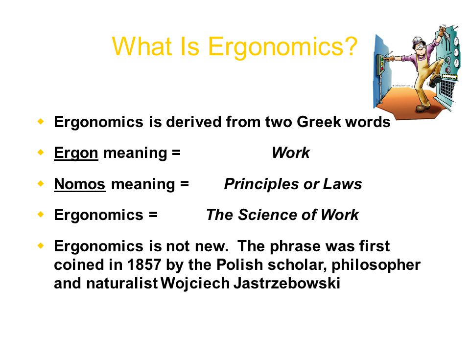  Ergonomics is derived from two Greek words  Ergon meaning =Work  Nomos meaning = Principles or Laws  Ergonomics = The Science of Work  Ergonomics is not new.