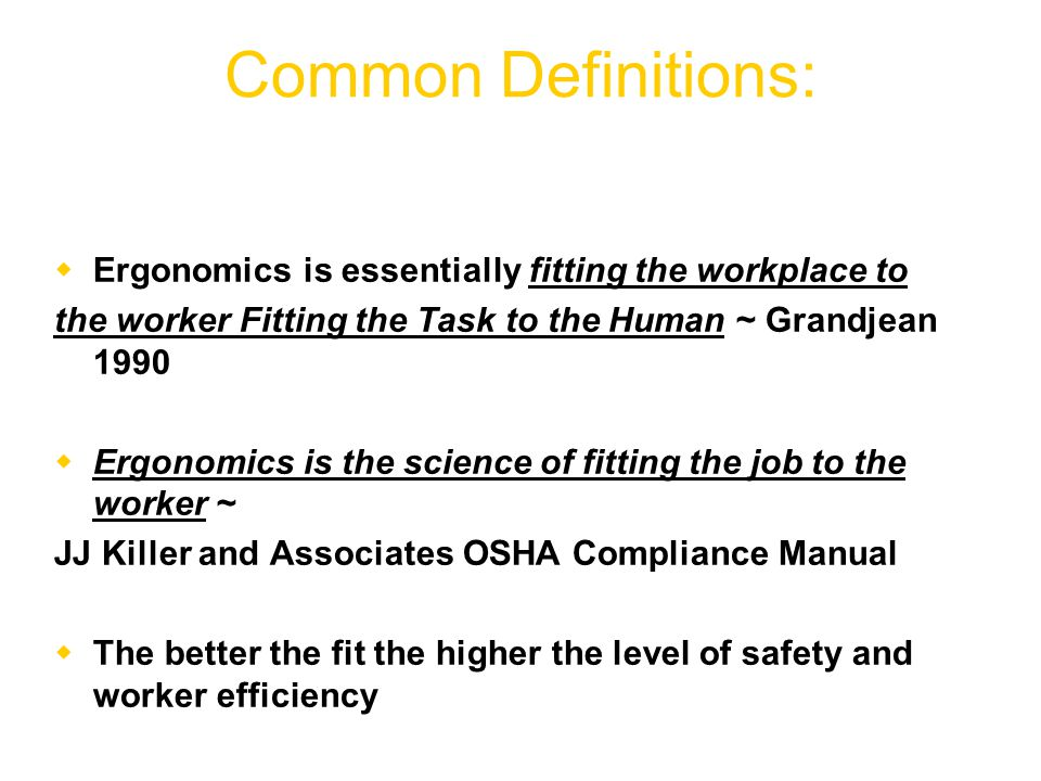 Common Definitions:  Ergonomics is essentially fitting the workplace to the worker Fitting the Task to the Human ~ Grandjean 1990  Ergonomics is the science of fitting the job to the worker ~ JJ Killer and Associates OSHA Compliance Manual  The better the fit the higher the level of safety and worker efficiency