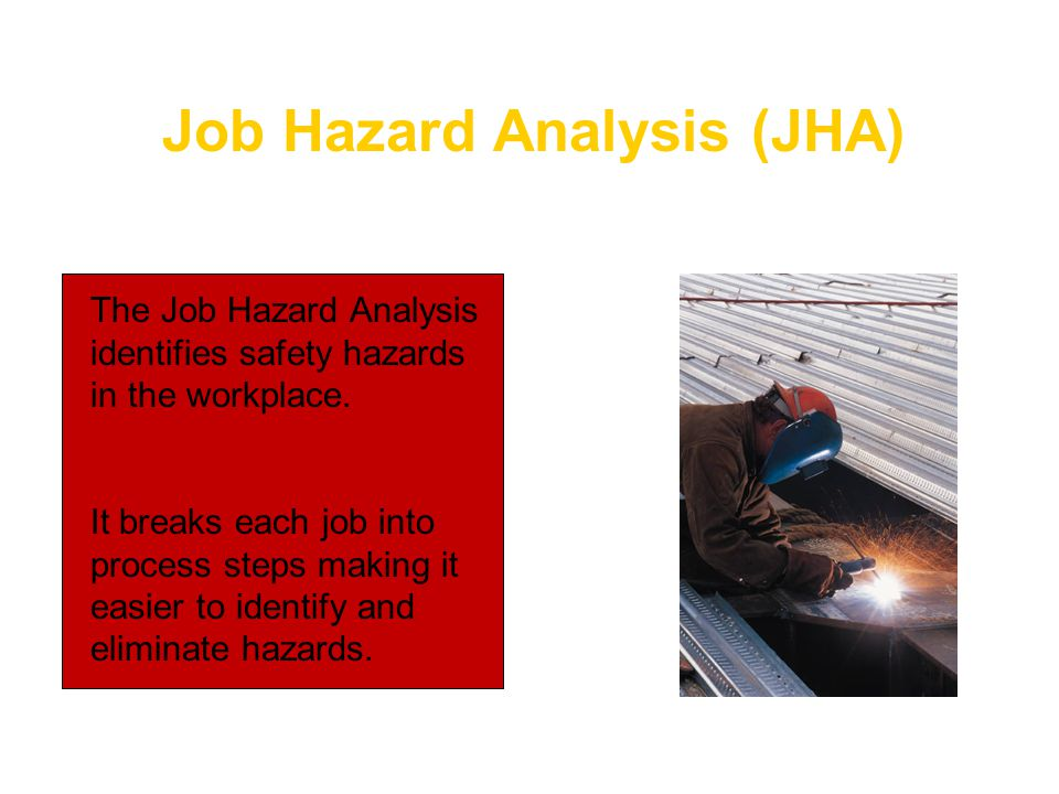 Job Hazard Analysis (JHA) The Job Hazard Analysis identifies safety hazards in the workplace. It breaks each job into process steps making it easier t
