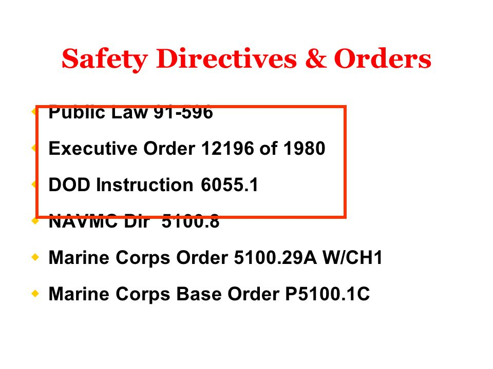  Public Law 91-596  Executive Order 12196 of 1980  DOD Instruction 6055.1  NAVMC Dir 5100.8  Marine Corps Order 5100.29A W/CH1  Marine Corps Base Order P5100.1C Safety Directives & Orders