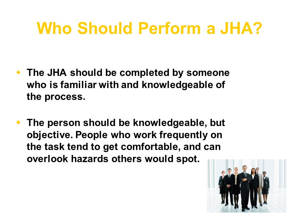 Who Should Perform a JHA?  The JHA should be completed by someone who is familiar with and knowledgeable of the process.  The person should be knowl