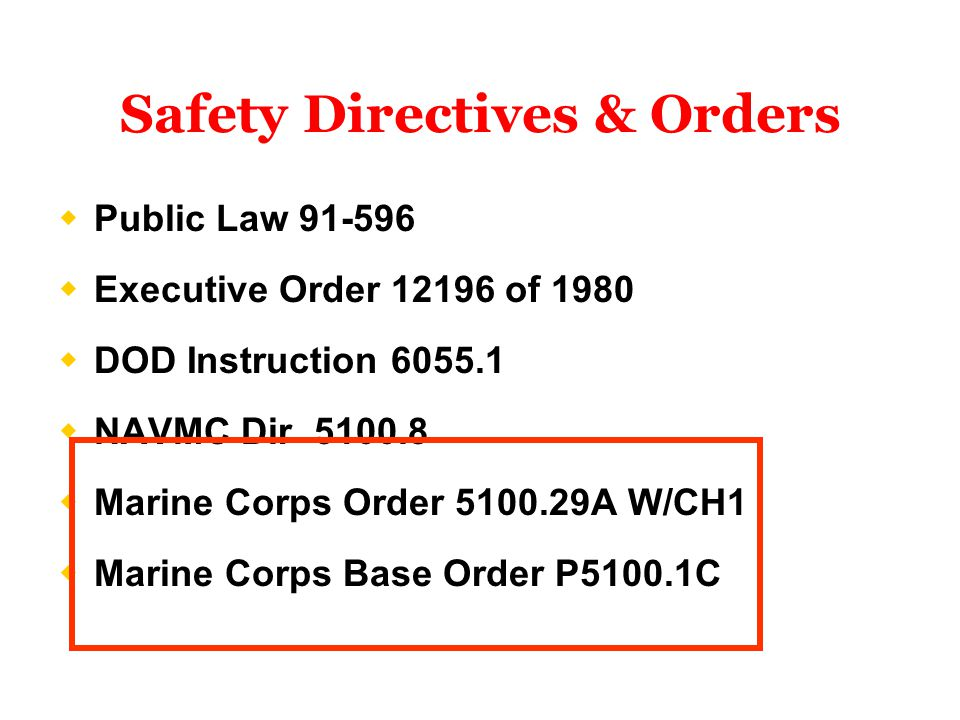  Public Law 91-596  Executive Order 12196 of 1980  DOD Instruction 6055.1  NAVMC Dir 5100.8  Marine Corps Order 5100.29A W/CH1  Marine Corps Base Order P5100.1C Safety Directives & Orders