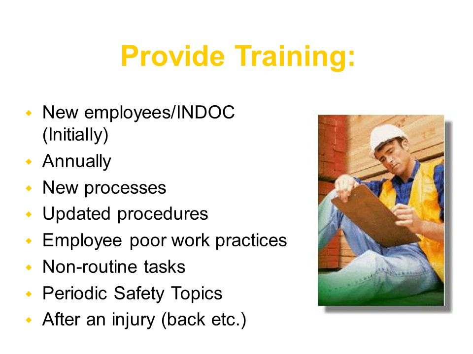  New employees/INDOC (Initially)  Annually  New processes  Updated procedures  Employee poor work practices  Non-routine tasks  Periodic Safety Topics  After an injury (back etc.) Provide Training: