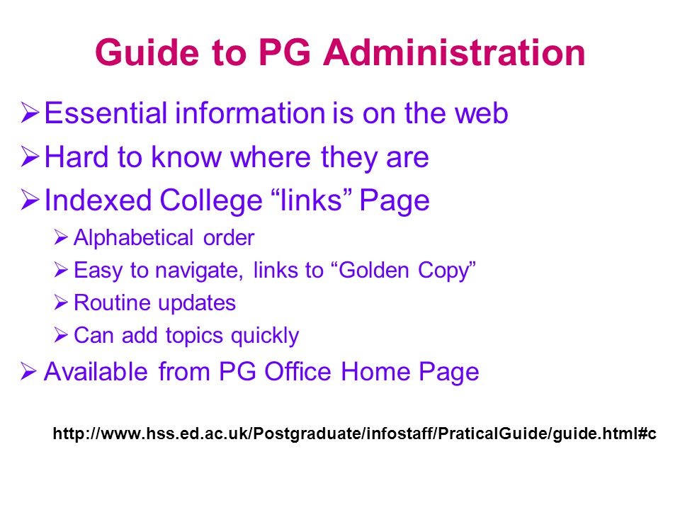 "Guide to PG Administration  Essential information is on the web  Hard to know where they are  Indexed College ""links"" Page  Alphabetical order  E"