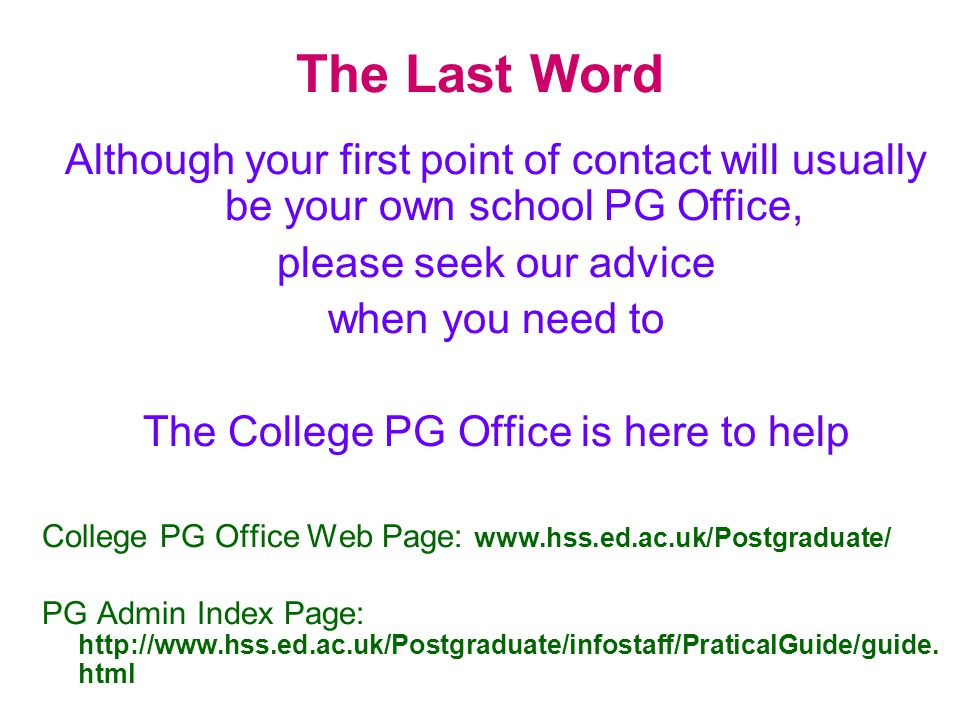 The Last Word Although your first point of contact will usually be your own school PG Office, please seek our advice when you need to The College PG O