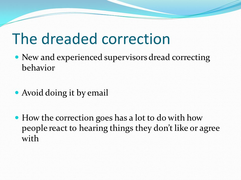 The dreaded correction New and experienced supervisors dread correcting behavior Avoid doing it by email How the correction goes has a lot to do with