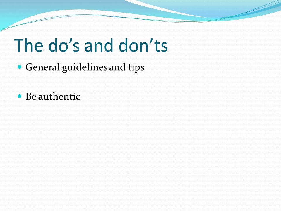 The do's and don'ts General guidelines and tips Be authentic