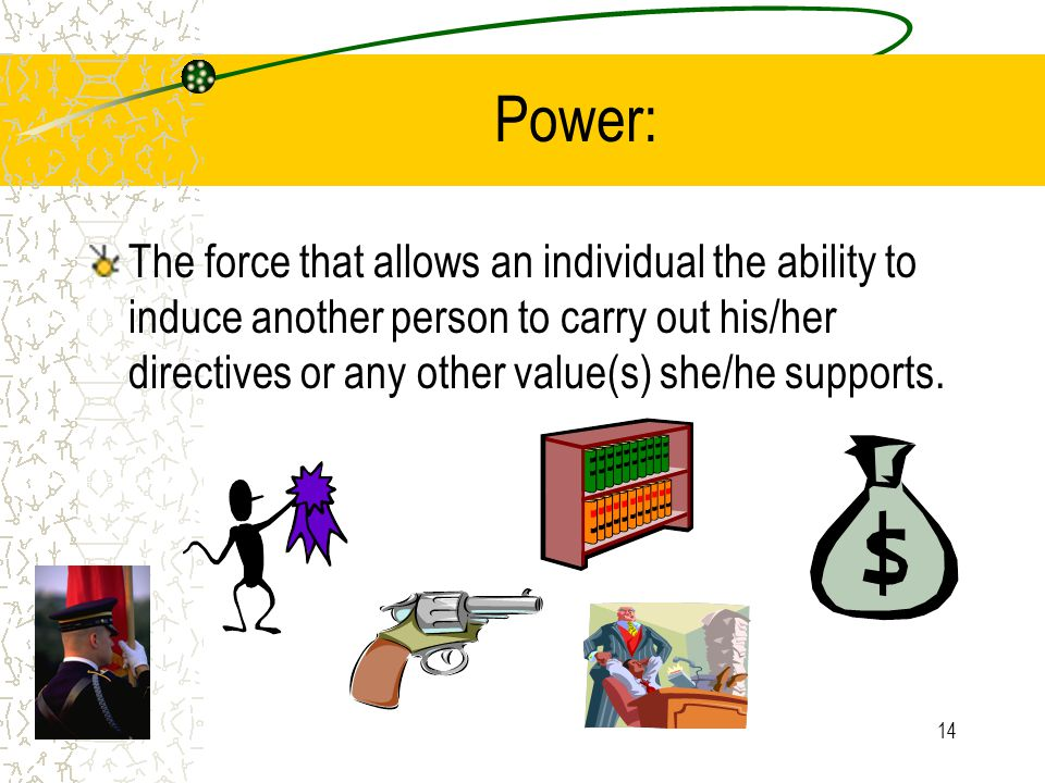 14 Power: The force that allows an individual the ability to induce another person to carry out his/her directives or any other value(s) she/he suppor