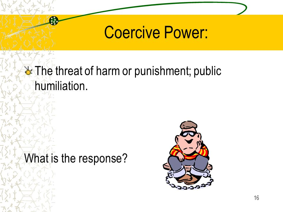 16 Coercive Power: The threat of harm or punishment; public humiliation. What is the response?