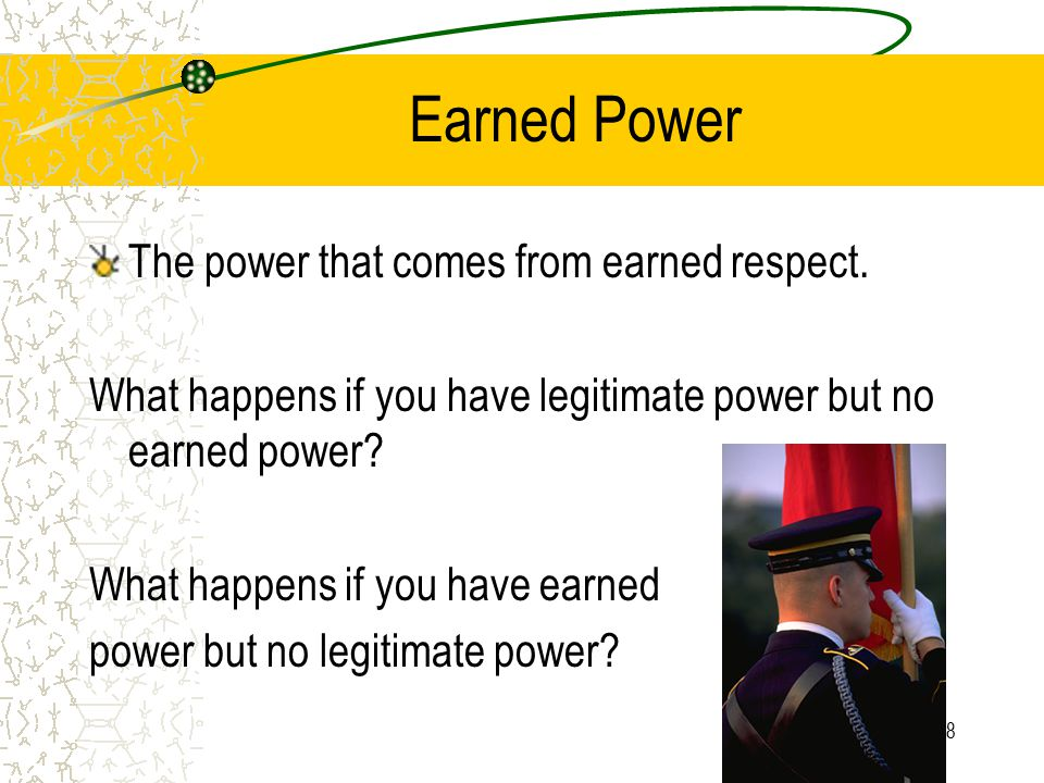 18 Earned Power The power that comes from earned respect. What happens if you have legitimate power but no earned power? What happens if you have earn