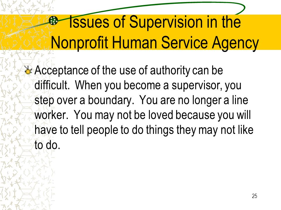 25 Issues of Supervision in the Nonprofit Human Service Agency Acceptance of the use of authority can be difficult. When you become a supervisor, you