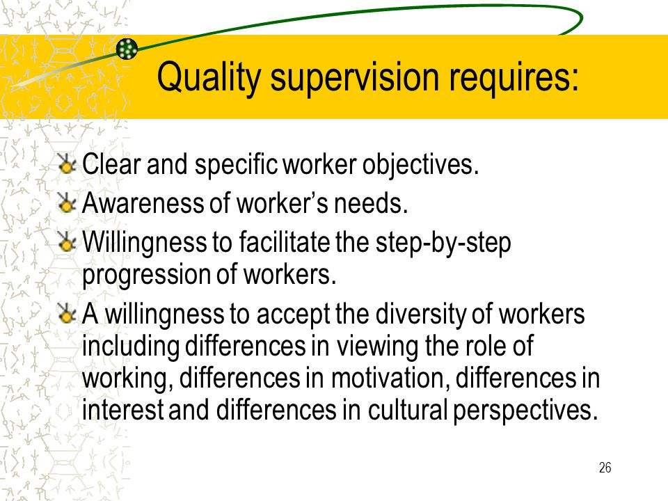 26 Quality supervision requires: Clear and specific worker objectives. Awareness of worker's needs. Willingness to facilitate the step-by-step progres