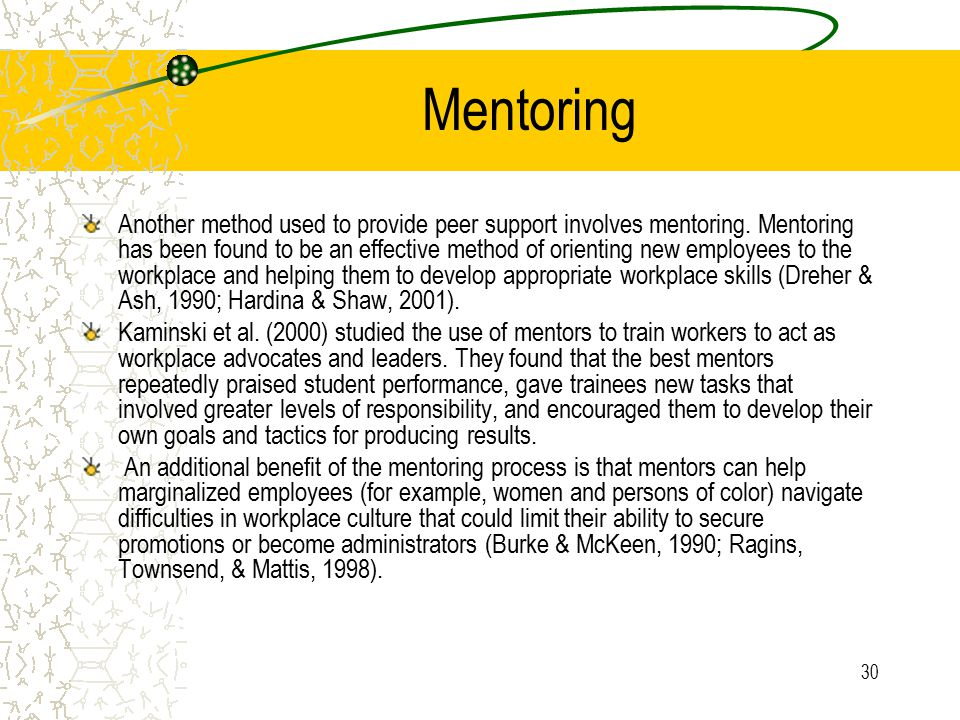 30 Mentoring Another method used to provide peer support involves mentoring. Mentoring has been found to be an effective method of orienting new emplo