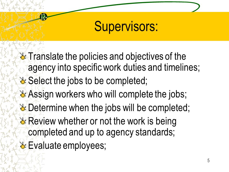 6 Educate workers on the goals and objectives of the agency; Assure that employees behave in a manner as though they accept them; Resolve conflict: –between workers; –Between the agency and workers; –Between units within the agency; The supervisor is the bridge between higher levels of administration and the worker.