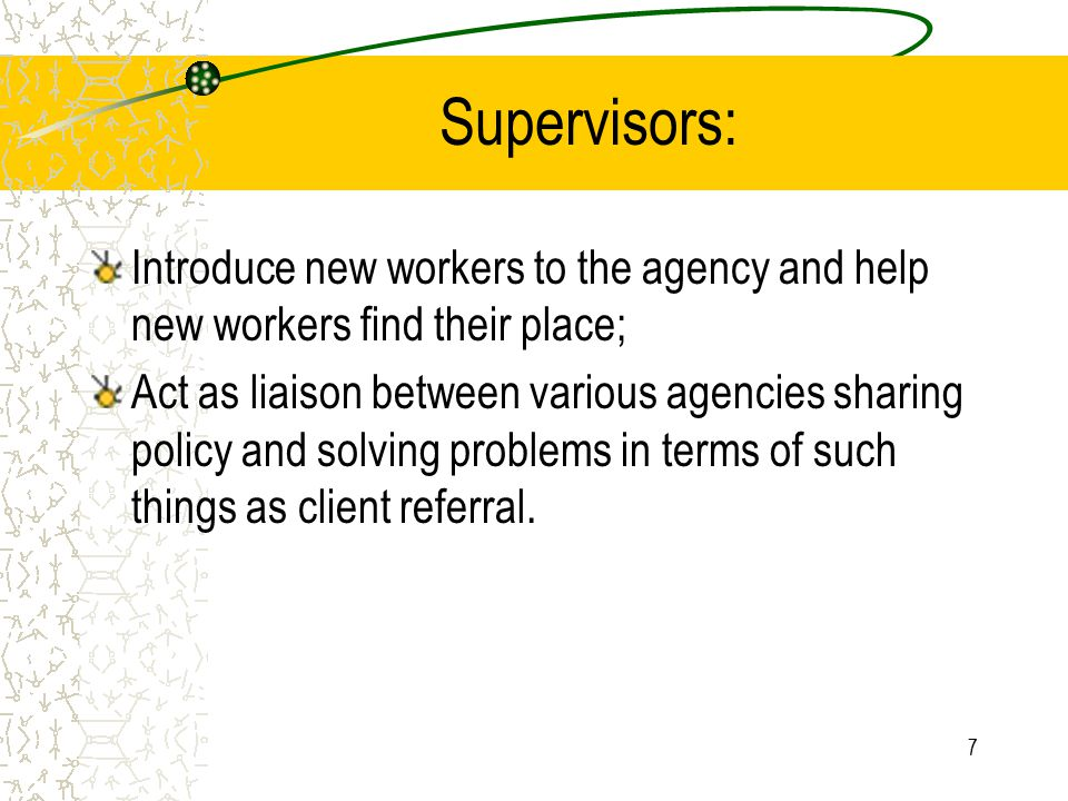 7 Supervisors: Introduce new workers to the agency and help new workers find their place; Act as liaison between various agencies sharing policy and s