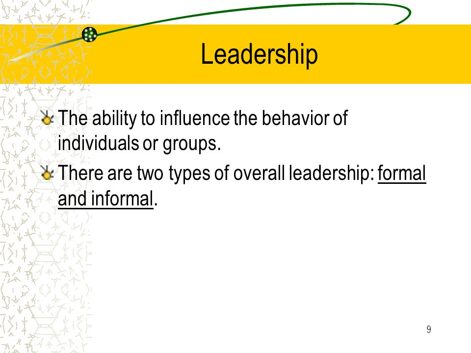 9 Leadership The ability to influence the behavior of individuals or groups. There are two types of overall leadership: formal and informal.