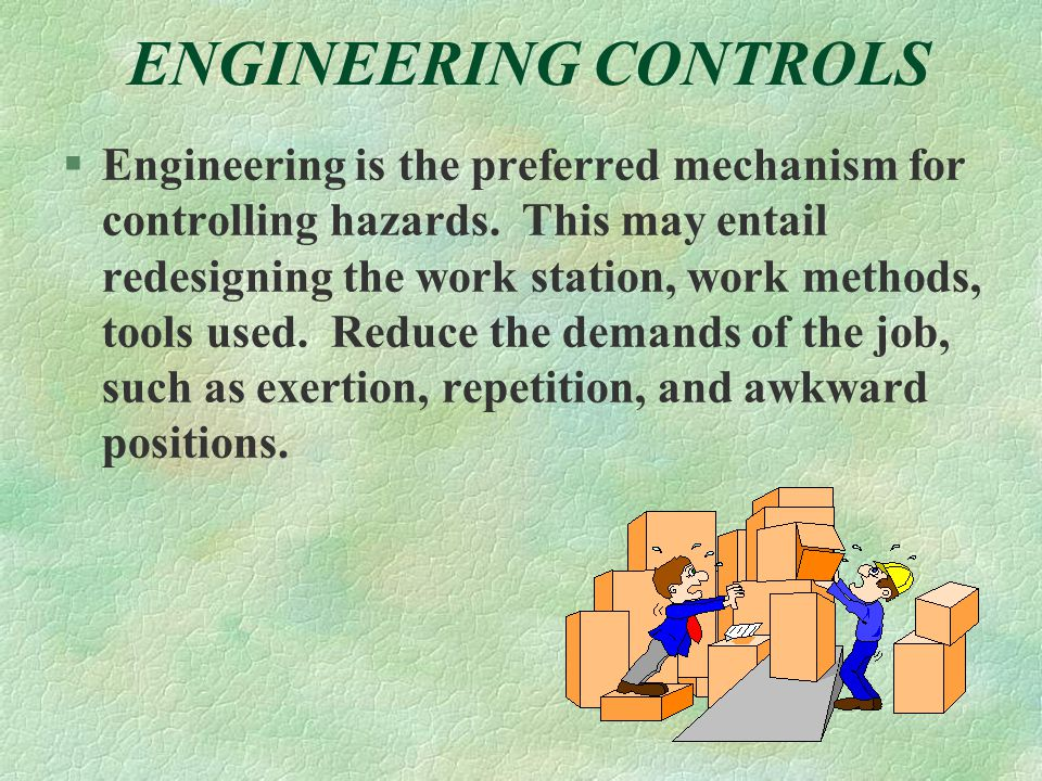 ENGINEERING CONTROLS §Engineering is the preferred mechanism for controlling hazards.