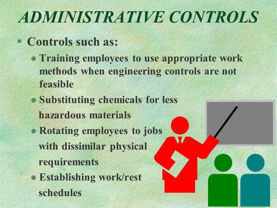 ADMINISTRATIVE CONTROLS §Controls such as: l Training employees to use appropriate work methods when engineering controls are not feasible l Substituting chemicals for less hazardous materials l Rotating employees to jobs with dissimilar physical requirements l Establishing work/rest schedules