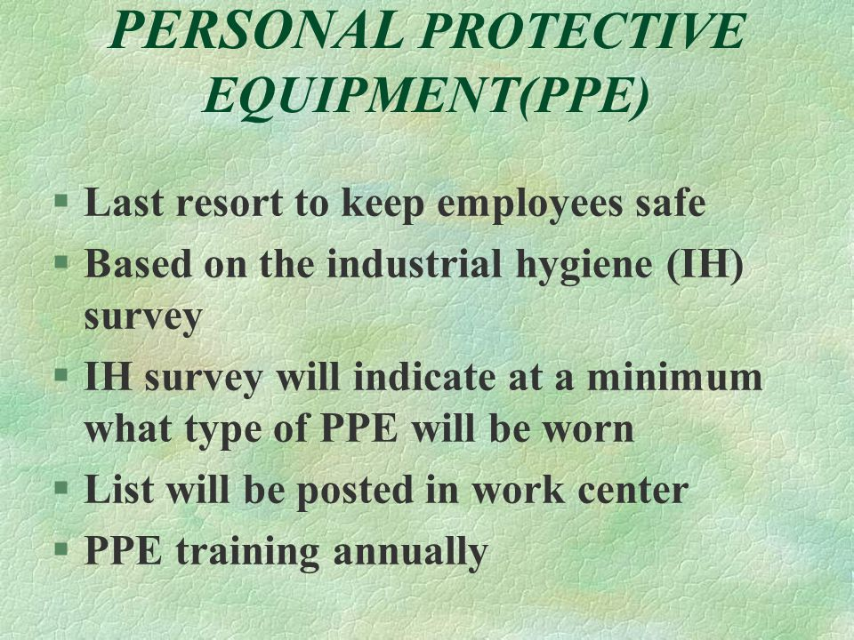 PERSONAL PROTECTIVE EQUIPMENT(PPE) §Last resort to keep employees safe §Based on the industrial hygiene (IH) survey §IH survey will indicate at a minimum what type of PPE will be worn §List will be posted in work center §PPE training annually