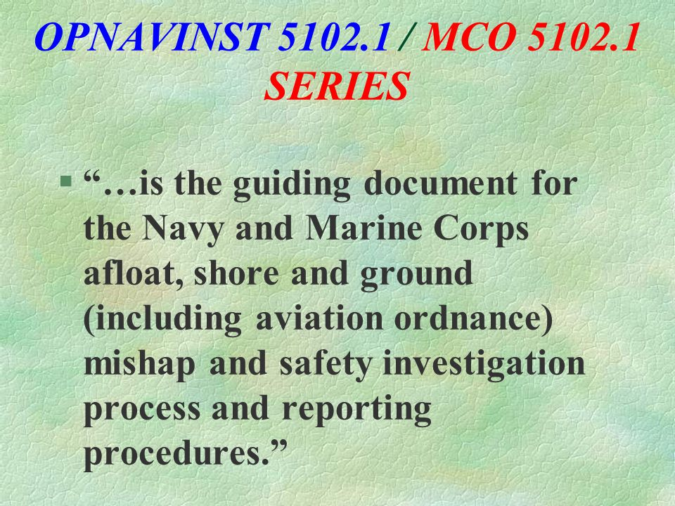 OPNAVINST 5102.1 / MCO 5102.1 SERIES § …is the guiding document for the Navy and Marine Corps afloat, shore and ground (including aviation ordnance) mishap and safety investigation process and reporting procedures.