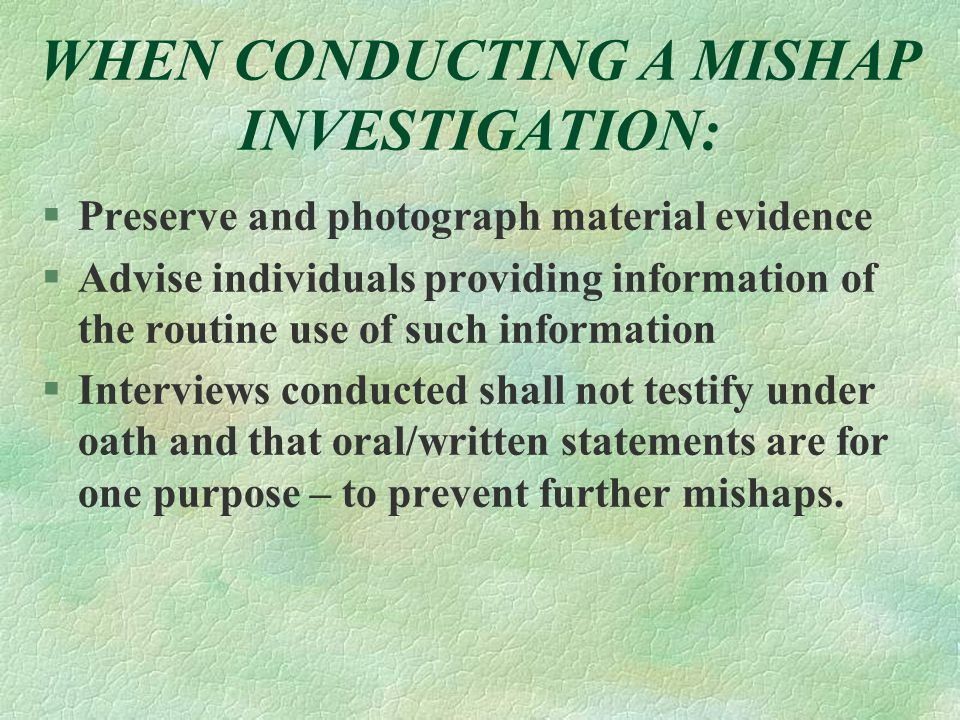 WHEN CONDUCTING A MISHAP INVESTIGATION: §Preserve and photograph material evidence §Advise individuals providing information of the routine use of suc