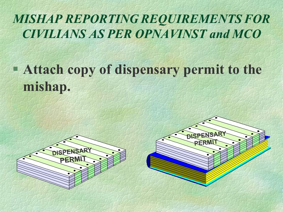 MISHAP REPORTING REQUIREMENTS FOR CIVILIANS AS PER OPNAVINST and MCO §Attach copy of dispensary permit to the mishap. DISPENSARY PERMIT DISPENSARY PER