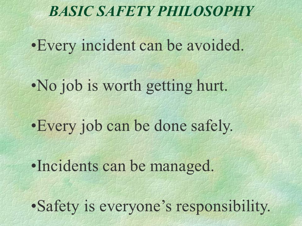 BASIC SAFETY PHILOSOPHY Every incident can be avoided. No job is worth getting hurt. Every job can be done safely. Incidents can be managed. Safety is
