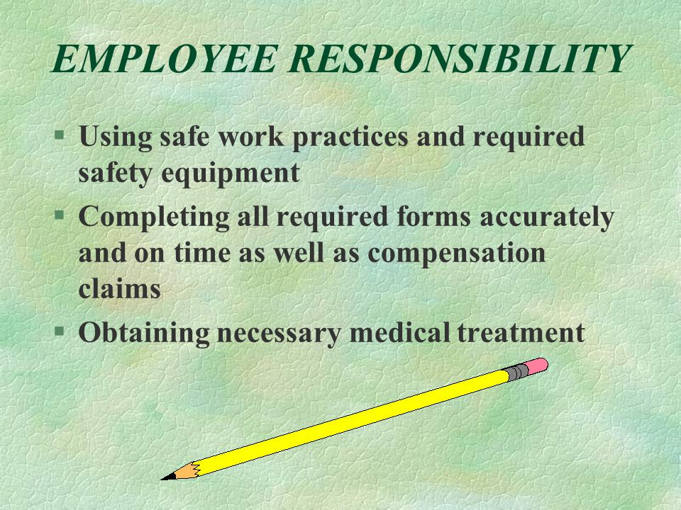 EMPLOYEE RESPONSIBILITY §Using safe work practices and required safety equipment §Completing all required forms accurately and on time as well as comp