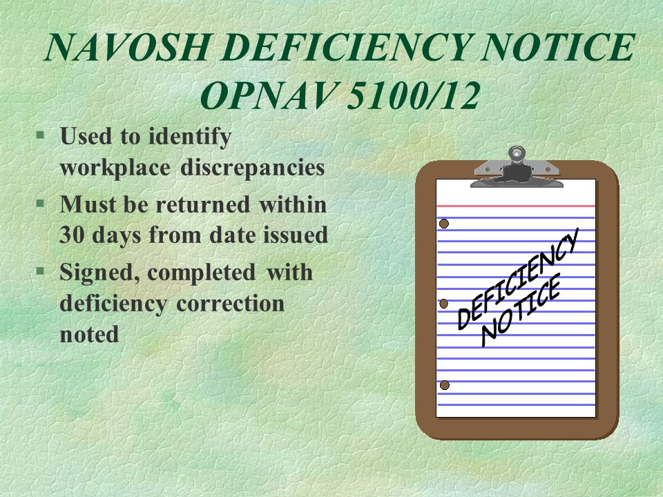 NAVOSH DEFICIENCY NOTICE OPNAV 5100/12 §Used to identify workplace discrepancies §Must be returned within 30 days from date issued §Signed, completed