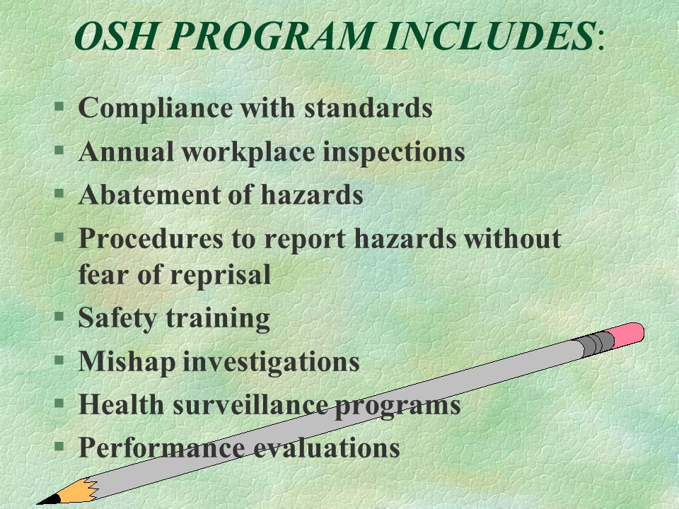OSH PROGRAM INCLUDES: §Compliance with standards §Annual workplace inspections §Abatement of hazards §Procedures to report hazards without fear of rep