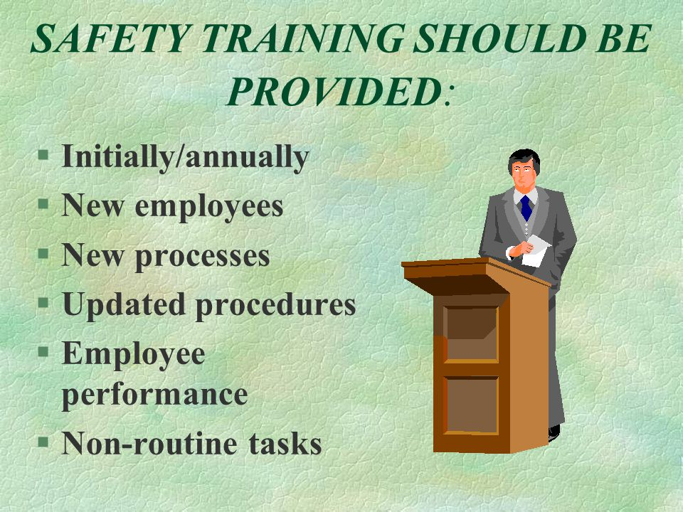 SAFETY TRAINING SHOULD BE PROVIDED : §Initially/annually §New employees §New processes §Updated procedures §Employee performance §Non-routine tasks