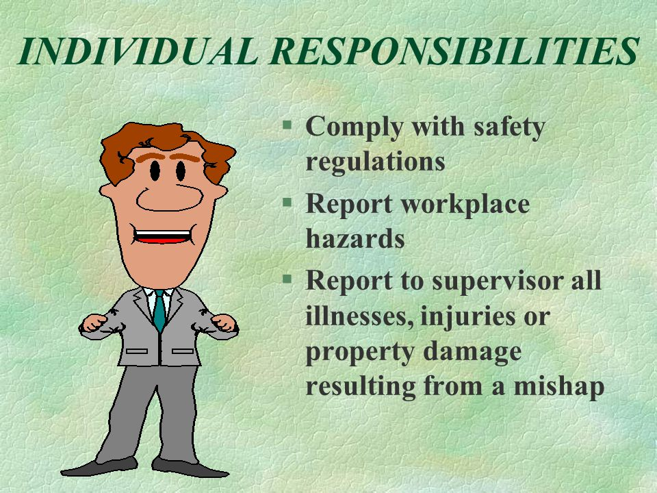 INDIVIDUAL RESPONSIBILITIES §Comply with safety regulations §Report workplace hazards §Report to supervisor all illnesses, injuries or property damage