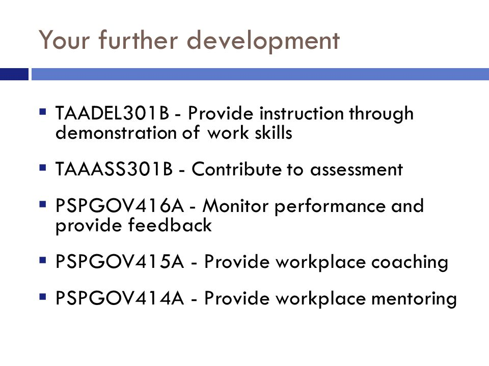 Your further development  TAADEL301B - Provide instruction through demonstration of work skills  TAAASS301B - Contribute to assessment  PSPGOV416A - Monitor performance and provide feedback  PSPGOV415A - Provide workplace coaching  PSPGOV414A - Provide workplace mentoring