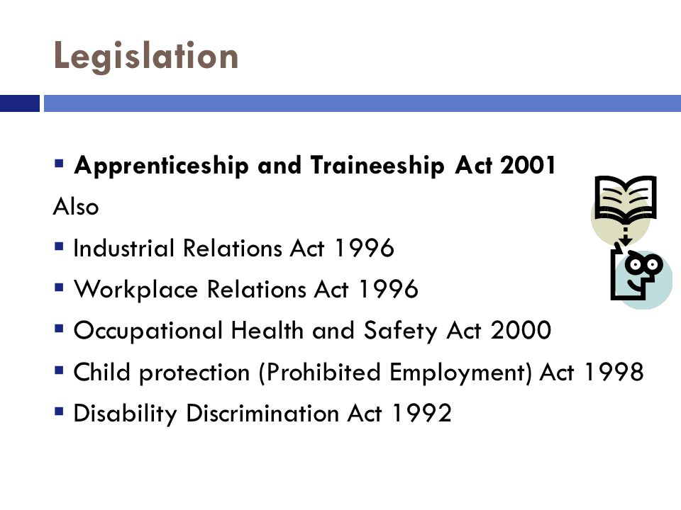 Legislation  Apprenticeship and Traineeship Act 2001 Also  Industrial Relations Act 1996  Workplace Relations Act 1996  Occupational Health and Safety Act 2000  Child protection (Prohibited Employment) Act 1998  Disability Discrimination Act 1992