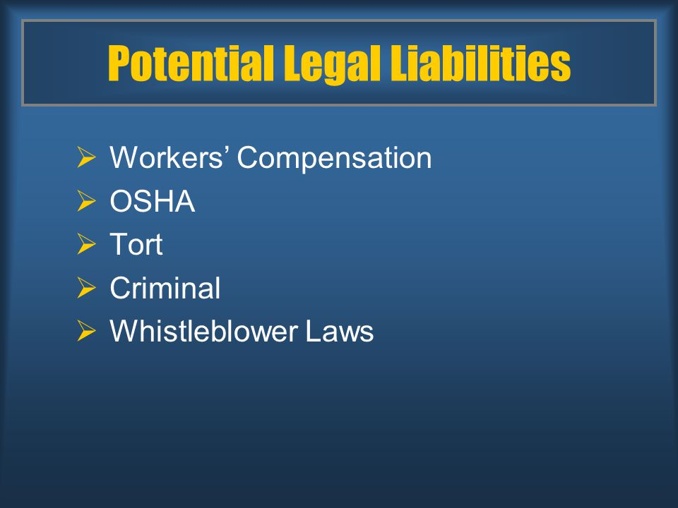 Potential Legal Liabilities  Workers' Compensation  OSHA  Tort  Criminal  Whistleblower Laws